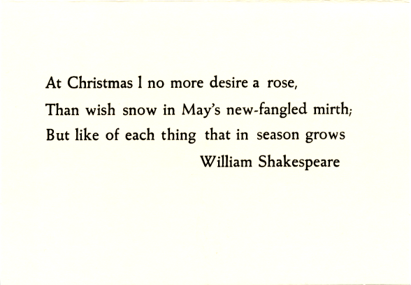 At Christmas I no more desire a rose, / Than wish snow in May's new-fangled mirth; / But like of each thing that in season grows / William Shakespeare